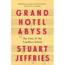 Grand Hotel Abyss: The Lives of the Frankfurt School by Stuart Jeffries, 9781784785697