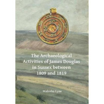 The Archaeological Activities of James Douglas in Sussex between 1809 and 1819 by Malcolm Lyne, 9781784916480