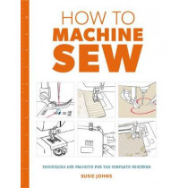 How to Machine Sew: Techniques and Projects for the Complete Beginner by Susie Johns, 9781784942984