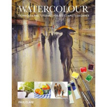 Watercolour: Techniques and Tutorials for the Complete Beginner by Paul Clark, 9781784943738