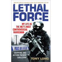 Lethal Force: My Life As the Met's Most Controversial Marksman by Tony Long, 9781785033957