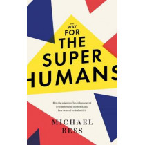 Make Way for the Superhumans: How the science of bio enhancement is transforming our world, and how we need to deal with it by Michael Bess, 9781785781773