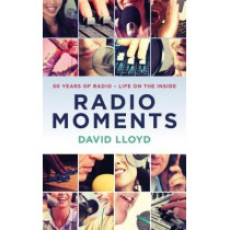 Radio Moments: 50 Years of Radio - Life on the Inside by David Lloyd, 9781785902727