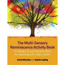 The Multi-Sensory Reminiscence Activity Book: 52 Weekly Group Session Plans for Working with Older Adults by Sophie Jopling, 9781785922398