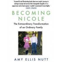 Becoming Nicole: The Extraordinary Transformation of an Ordinary Family by Amy Ellis Nutt, 9781786490322