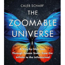 The Zoomable Universe: A Step-by-Step Tour Through Cosmic Scale, from the Infinite to the Infinitesimal by Caleb Scharf, 9781786494047