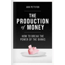 The Production of Money: How to Break the Power of Bankers by Ann Pettifor, 9781786631343