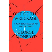 Out of the Wreckage: A New Politics for an Age of Crisis by George Monbiot, 9781786632883
