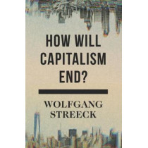 How Will Capitalism End?: Essays on a Failing System by Wolfgang Streeck, 9781786632982