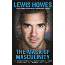 The Mask of Masculinity: How Men Can Embrace Vulnerability, Create Strong Relationships and Live Their Fullest Lives by Lewis Howes, 9781788171274