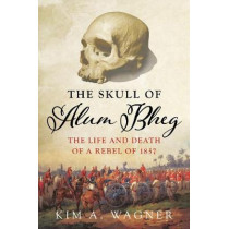 The Skull of Alum Bheg: The Life and Death of a Rebel of 1857 by Kim A. Wagner, 9781849048705