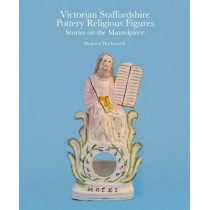 Victorian Staffordshire Pottery Religious Figures: Stories on the Mantelpiece by Stephen Duckworth, 9781851498710