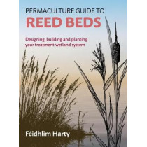 Permaculture Guide to Reed Beds: Designing, Building and Planting Your Treatment Wetland System by Feidhlim Harty, 9781856233125