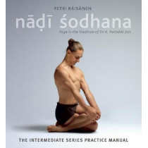 Nadi Sodhana: Yoga in the Tradition of Sri K. Pattabhi Jois : The Intermediate Series Practice Manual by Petri Raisanen, 9781906756505
