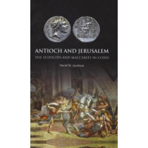 Antioch and Jerusalem: The Seleucids and Maccabees in Coins by David M. Jacobson, 9781907427541