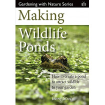 Making Wildlife Ponds: How to Create a Pond to Attract Wildlife to Your Garden by Jenny Steel, 9781908241481