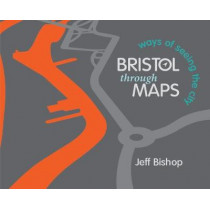 Bristol Through Maps: Ways of Seeing a City by Jeff Bishop, 9781908326997