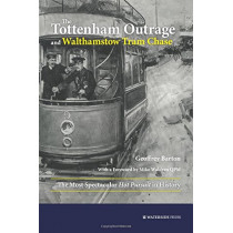 The Tottenham Outrage and Walthamstow Tram Chase: The Most Spectacular Hot Pursuit in History by Geoffrey Barton, 9781909976405