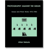 Photography Against the Grain: Essays and Photo Works, 1973-1983 by Allan Sekula, 9781910164495