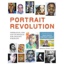 Portrait Revolution: Inspiration, Tips and Techniques for Creating Portraits from the Artists of Julia Kay's Portrait Party by Julia L. Kay, 9781910258507