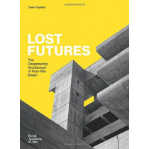 Lost Futures: The Disappearing Architecture of Post-War Britain by Owen Hopkins, 9781910350621