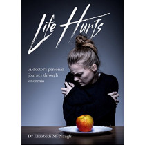 Life Hurts: A Doctor's Personal Journey Through Anorexia by Dr Elizabeth McNaught, 9781910786659