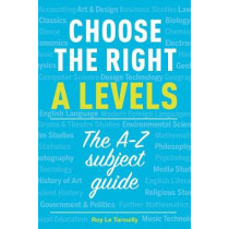 Choose the right A levels: The A-Z Subject Guide by Ray Le Tarouilly, 9781911067269
