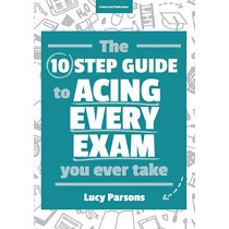 The Ten Step Guide to Acing Every Exam You Ever Take by Lucy Parsons, 9781911382195