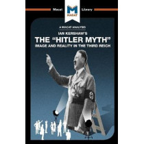 AN ANALYSIS OF IAN KERSHAW'S THE HITLER MYTH: Image and Reality in the Third Reich by Helen Roche, 9781912128563