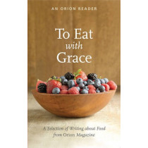 To Eat with Grace: A Selection of Essays from Orion Magazine by Darra Goldstein, 9781935713111