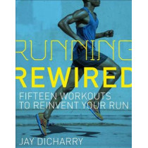 Running Rewired: Reinvent Your Run for Stability, Strength, and Speed by Jay Dicharry, 9781937715755