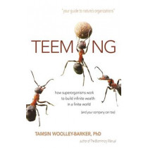 Teeming: How Superorganisms Work Together to Build Infinite Wealth on a Finite Planet (and your company can too) by Tamsin Woolley-Barker, 9781940468426