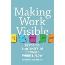 Making Work Visible: Exposing Time Theft to Optimize Workflow by Dominica Degrandis, 9781942788157