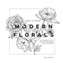 How To Draw Modern Florals: An Introduction to the Art of Flowers, Cacti, and More by Alli Koch, 9781944515416