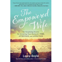 The Empowered Wife: Six Surprising Secrets for Attracting Your Husband's Time, Attention, and Affection by Laura Doyle, 9781944648381