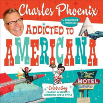Addicted to Americana: Celebrating Classic & Kitschy American Life & Style by Charles Phoenix, 9781945551192