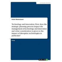 Technology and innovation. How does the strategic planning process impact the management of technology and innovation and what consideration is given to the impact of disruptive technologies in particular? by Fotini Mastroianni, 9783668381360