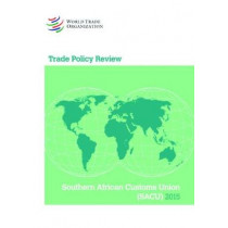 Trade Policy Review - SACU (Southern African Customs Union): Namibia, Botswana, Swaziland, South Africa, and Lesotho: 2015 by World Trade Organization, 9789287040503