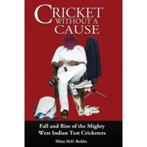 Cricket without a Cause: Fall and Rise of the Mighty West Indian Test Cricketers by Hilary McD Beckles, 9789766379605
