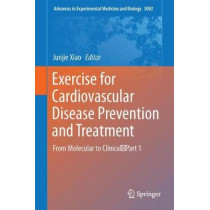 Exercise for Cardiovascular Disease Prevention and Treatment: From Molecular to Clinical, Part 1 by Junjie Xiao, 9789811043062