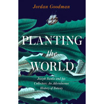 Planting the World: Joseph Banks and his Collectors: An Adventurous History of Botany by Jordan Goodman, 9780007578832