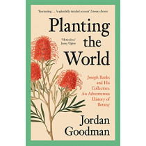 Planting the World: Joseph Banks and his Collectors: An Adventurous History of Botany by Jordan Goodman, 9780007578863