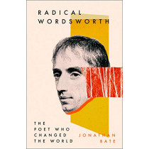 Radical Wordsworth: The Poet Who Changed the World by Jonathan Bate, 9780008167424