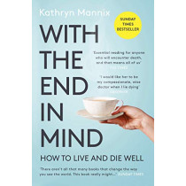 With the End in Mind: How to Live and Die Well by Kathryn Mannix, 9780008210915