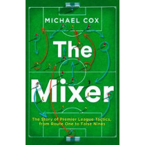 The Mixer: The Story of Premier League Tactics, from Route One to False Nines by Michael Cox, 9780008215552