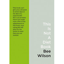This Is Not A Diet Book: A User's Guide to Eating Well by Bee Wilson, 9780008225766