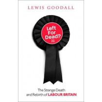Left for Dead?: The Strange Death and Rebirth of the Labour Party by Lewis Goodall, 9780008226695