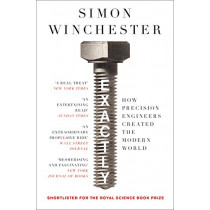 Exactly: How Precision Engineers Created the Modern World by Simon Winchester, 9780008241780