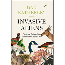 Invasive Aliens: The Plants and Animals From Over There That Are Over Here by Dan Eatherley, 9780008262785