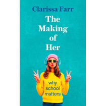 The Making of Her: Why School Matters by Clarissa Farr, 9780008271305